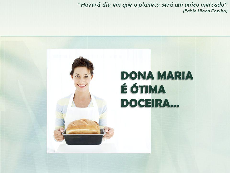 Haverá dia em que o planeta será um único mercado (Fábio Ulhôa Coelho) DONA MARIA É ÓTIMA DOCEIRA...
