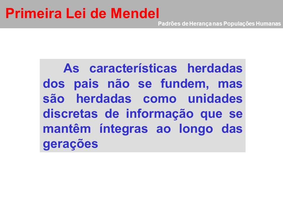 Primeira Lei de Mendel As características herdadas dos pais não se fundem, mas são herdadas como unidades discretas de informação que se mantêm íntegr