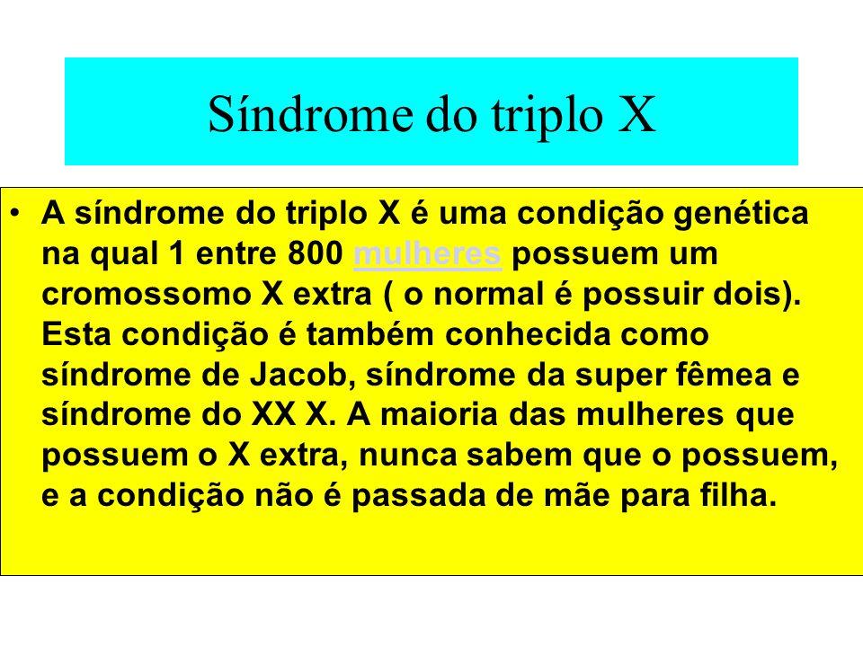 Síndrome do triplo X A síndrome do triplo X é uma condição genética na qual 1 entre 800 mulheres possuem um cromossomo X extra ( o normal é possuir do