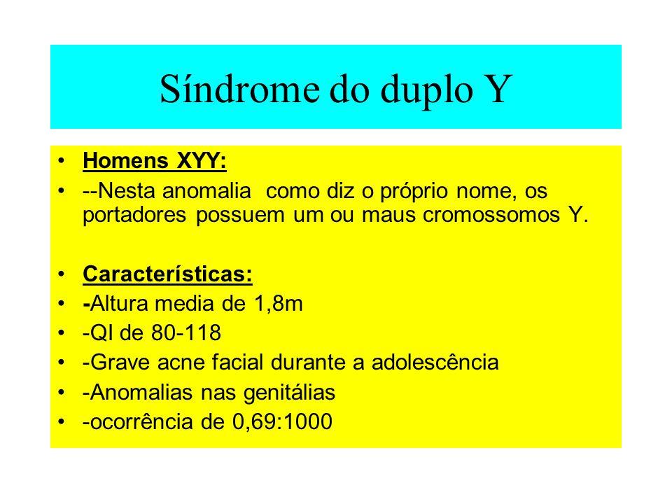 Síndrome do duplo Y Homens XYY: --Nesta anomalia como diz o próprio nome, os portadores possuem um ou maus cromossomos Y. Características: -Altura med
