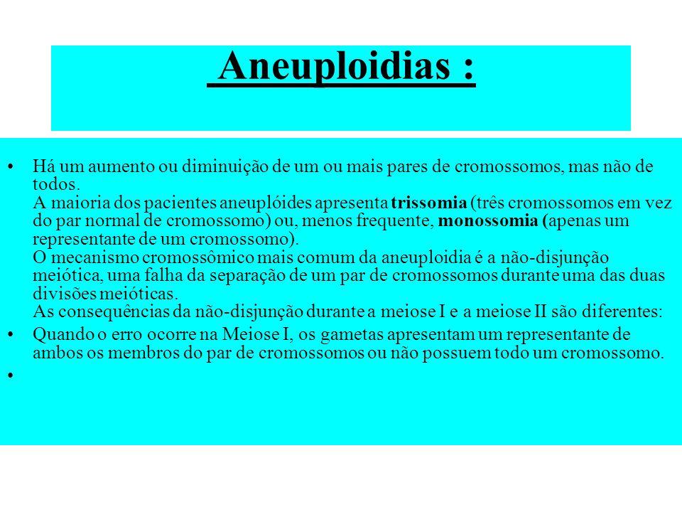 Aneuploidias : Há um aumento ou diminuição de um ou mais pares de cromossomos, mas não de todos. A maioria dos pacientes aneuplóides apresenta trissom