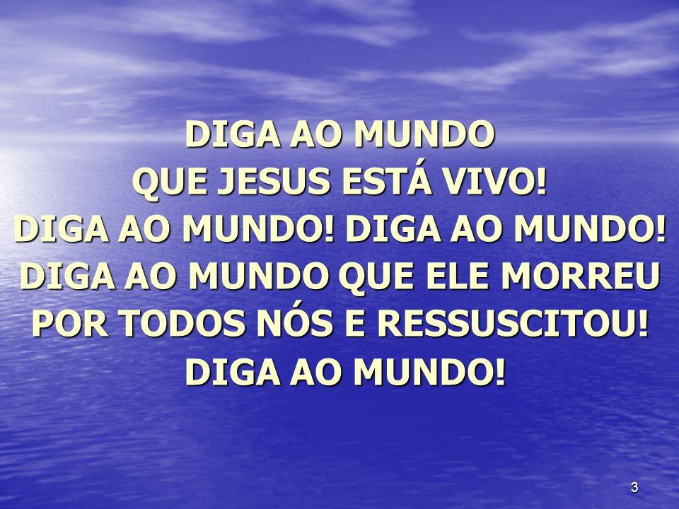 3 DIGA AO MUNDO QUE JESUS ESTÁ VIVO! DIGA AO MUNDO! DIGA AO MUNDO! DIGA AO MUNDO QUE ELE MORREU POR TODOS NÓS E RESSUSCITOU! DIGA AO MUNDO! DIGA AO MU