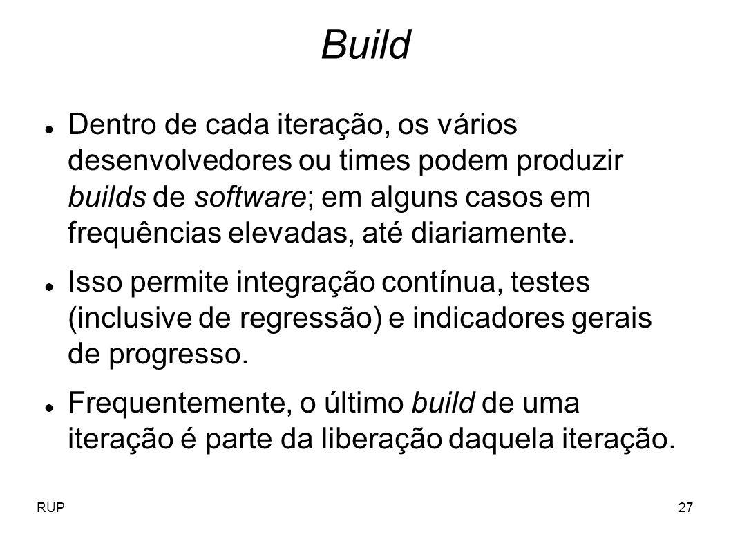 RUP27 Build Dentro de cada iteração, os vários desenvolvedores ou times podem produzir builds de software; em alguns casos em frequências elevadas, at