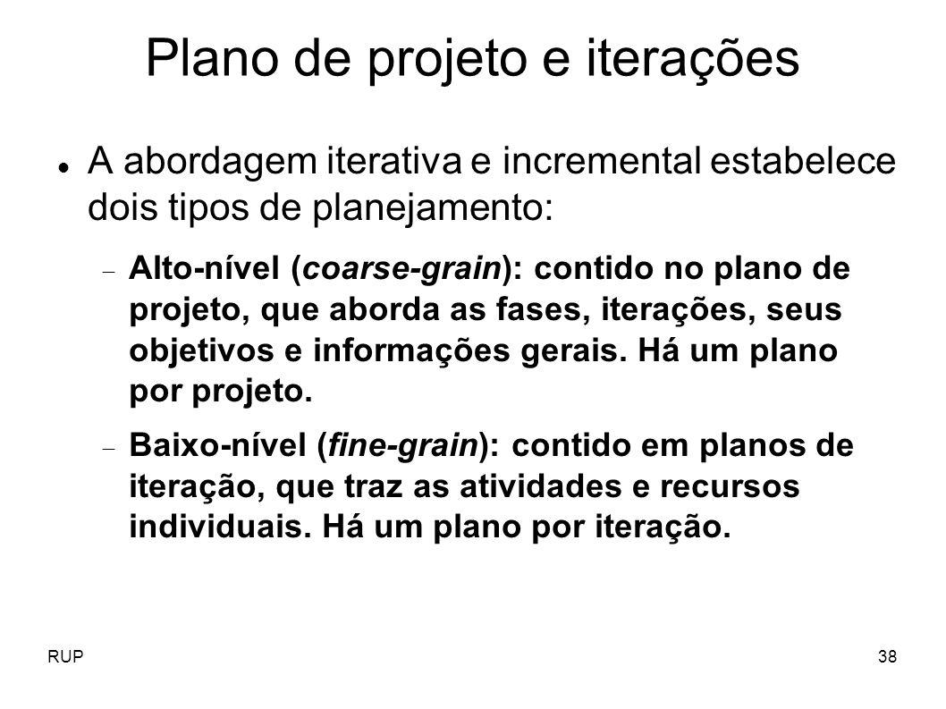 RUP38 Plano de projeto e iterações A abordagem iterativa e incremental estabelece dois tipos de planejamento: Alto-nível (coarse-grain): contido no pl