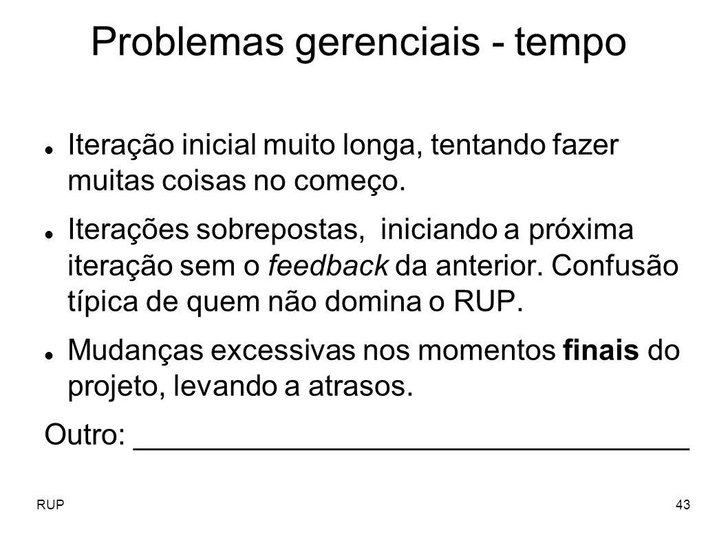 RUP43 Problemas gerenciais - tempo Iteração inicial muito longa, tentando fazer muitas coisas no começo. Iterações sobrepostas, iniciando a próxima it