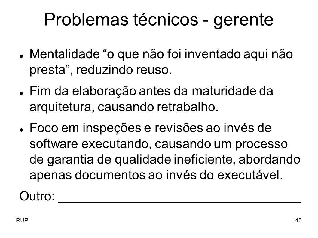 RUP45 Problemas técnicos - gerente Mentalidade o que não foi inventado aqui não presta, reduzindo reuso. Fim da elaboração antes da maturidade da arqu