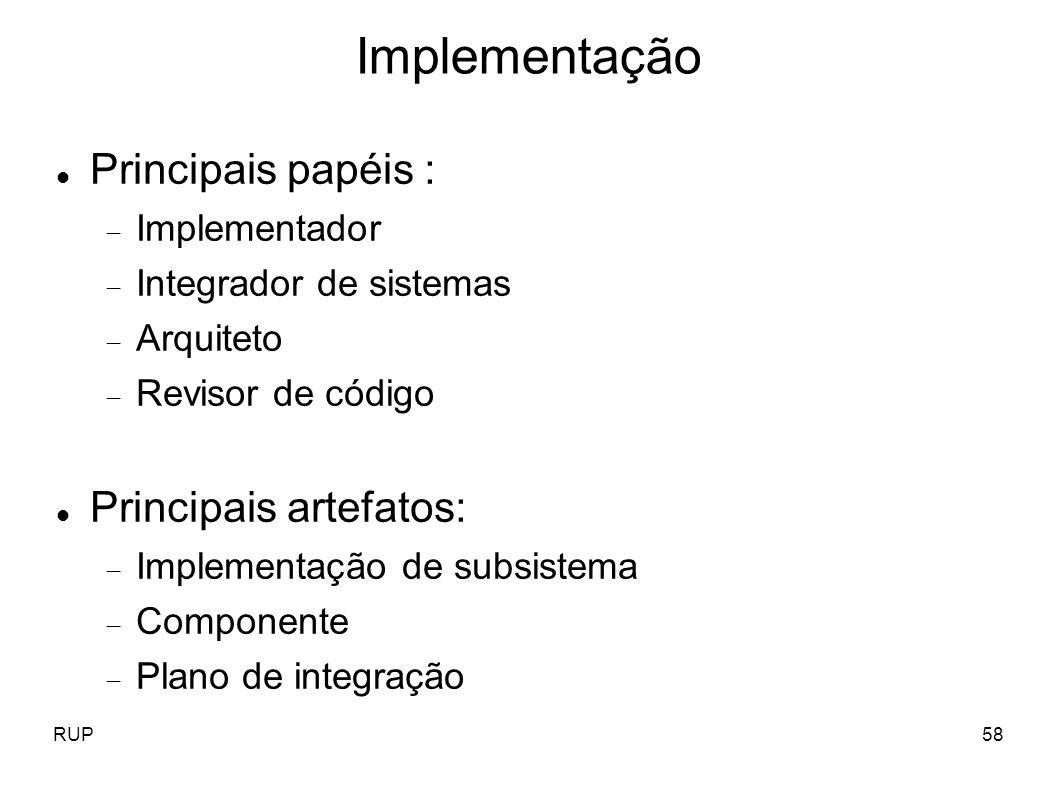 RUP58 Implementação Principais papéis : Implementador Integrador de sistemas Arquiteto Revisor de código Principais artefatos: Implementação de subsis