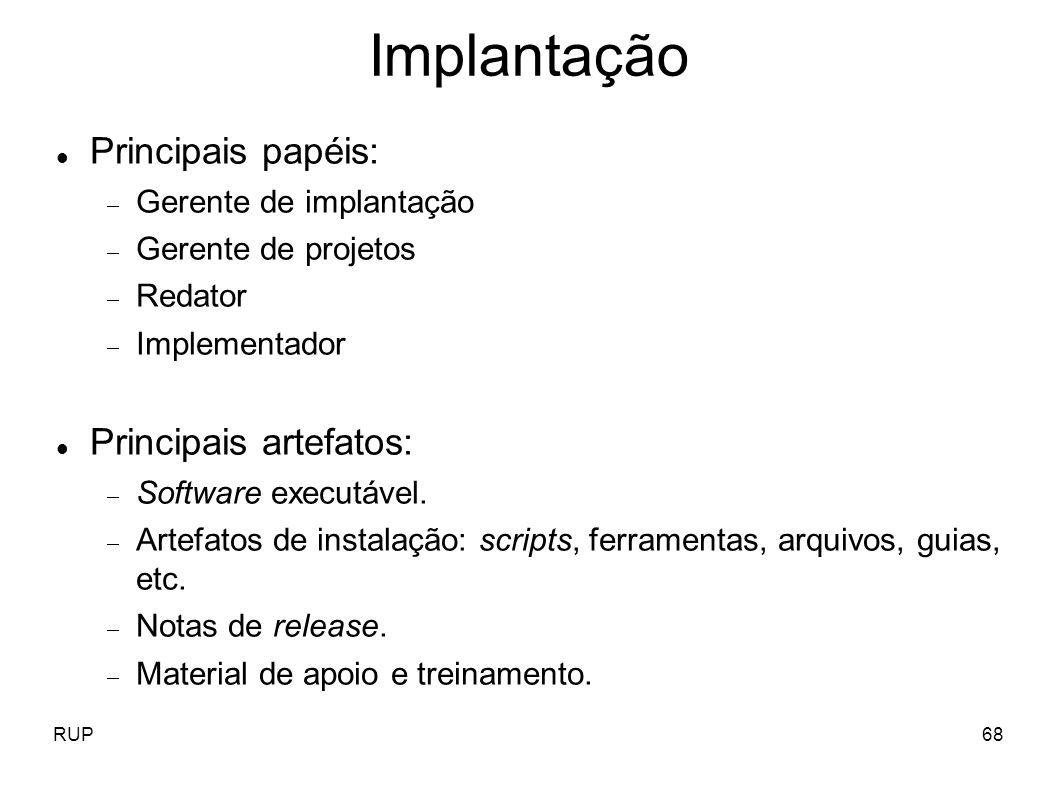 RUP68 Implantação Principais papéis: Gerente de implantação Gerente de projetos Redator Implementador Principais artefatos: Software executável. Artef