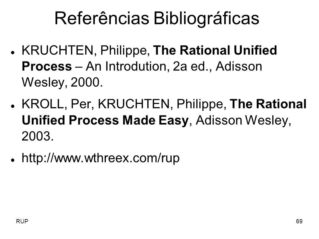 RUP69 Referências Bibliográficas KRUCHTEN, Philippe, The Rational Unified Process – An Introdution, 2a ed., Adisson Wesley, 2000. KROLL, Per, KRUCHTEN