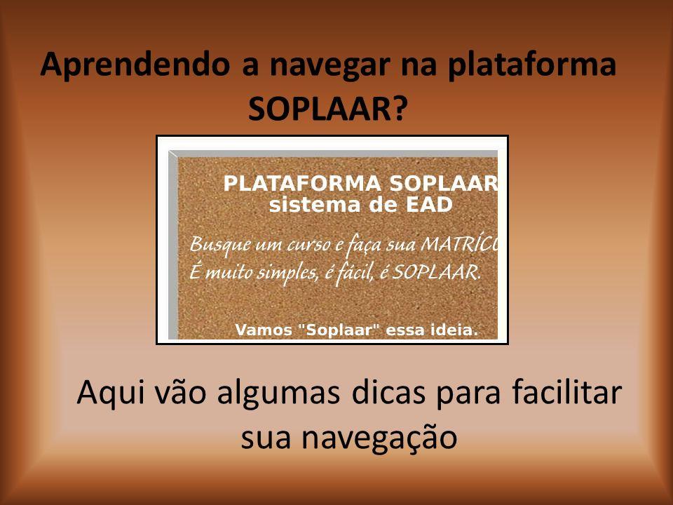 Aqui vão algumas dicas para facilitar sua navegação Aprendendo a navegar na plataforma SOPLAAR?