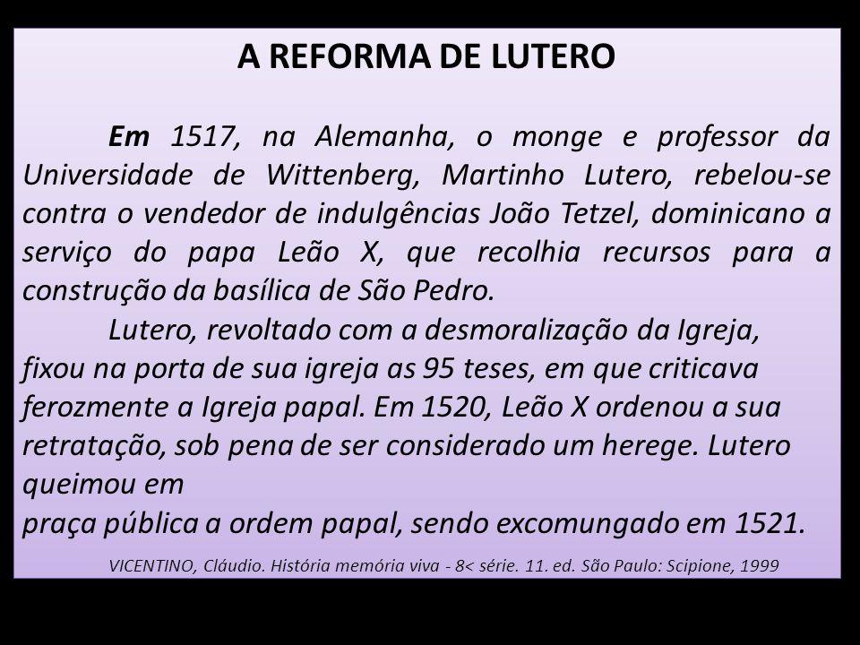 A REFORMA DE LUTERO Em 1517, na Alemanha, o monge e professor da Universidade de Wittenberg, Martinho Lutero, rebelou-se contra o vendedor de indulgên