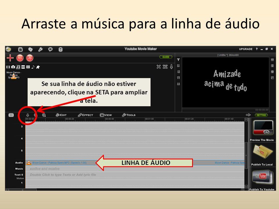 Arraste a música para a linha de áudio LINHA DE ÁUDIO Se sua linha de áudio não estiver aparecendo, clique na SETA para ampliar a tela.