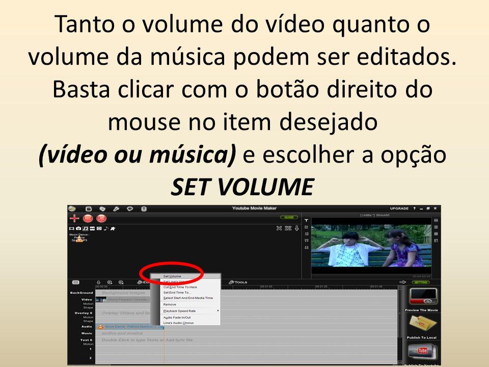 Tanto o volume do vídeo quanto o volume da música podem ser editados. Basta clicar com o botão direito do mouse no item desejado (vídeo ou música) e e