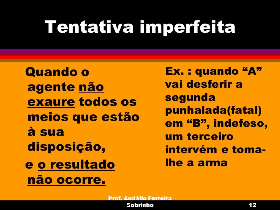 Prof. Audálio Ferreira Sobrinho12 Tentativa imperfeita Quando o agente não exaure todos os meios que estão à sua disposição, e o resultado não ocorre.