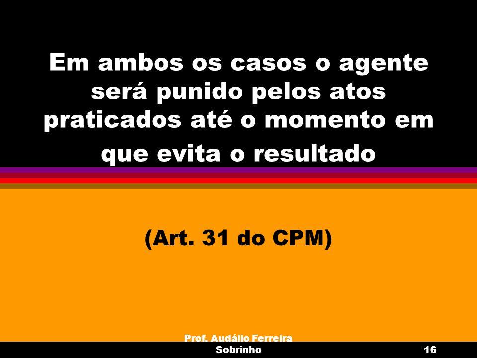 Prof. Audálio Ferreira Sobrinho16 Em ambos os casos o agente será punido pelos atos praticados até o momento em que evita o resultado (Art. 31 do CPM)