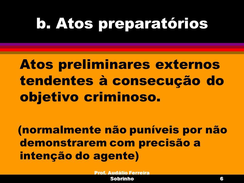 Prof. Audálio Ferreira Sobrinho6 b. Atos preparatórios Atos preliminares externos tendentes à consecução do objetivo criminoso. (normalmente não punív