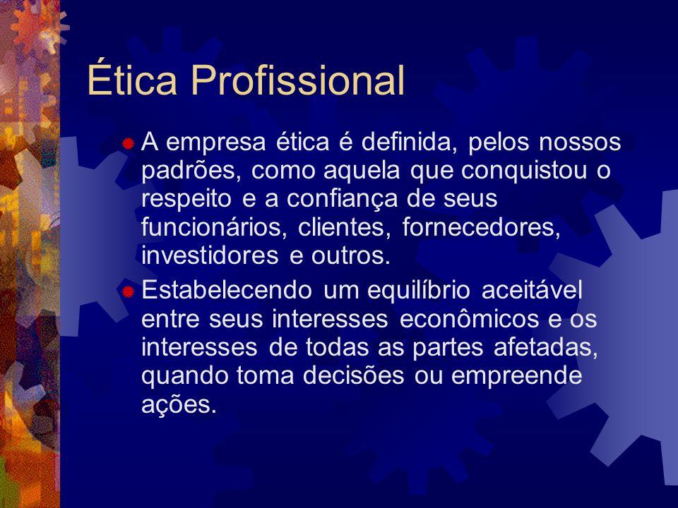 Ética Profissional A empresa ética é definida, pelos nossos padrões, como aquela que conquistou o respeito e a confiança de seus funcionários, cliente