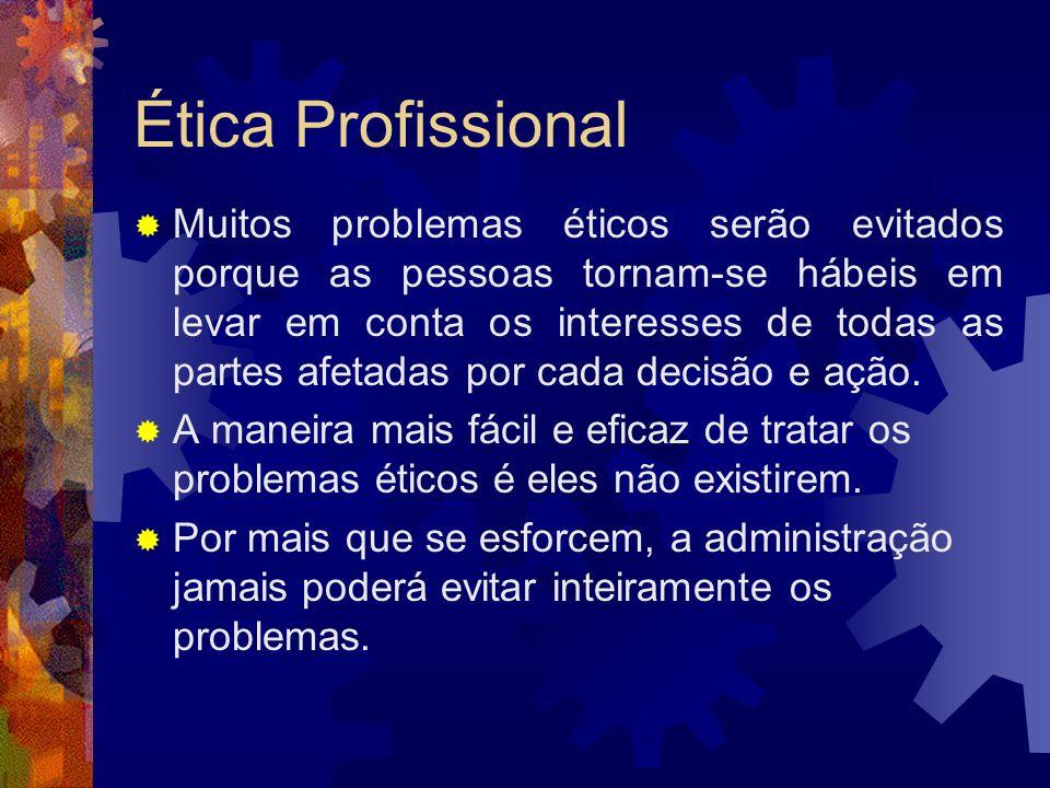Ética Profissional Muitos problemas éticos serão evitados porque as pessoas tornam-se hábeis em levar em conta os interesses de todas as partes afetad