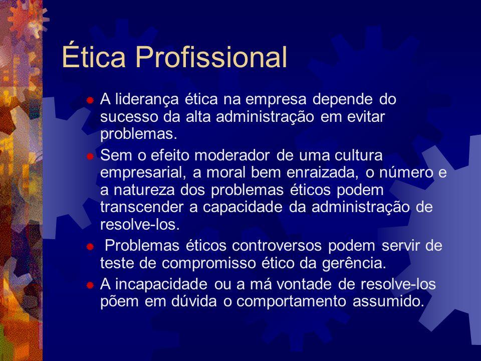 Ética Profissional A liderança ética na empresa depende do sucesso da alta administração em evitar problemas. Sem o efeito moderador de uma cultura em