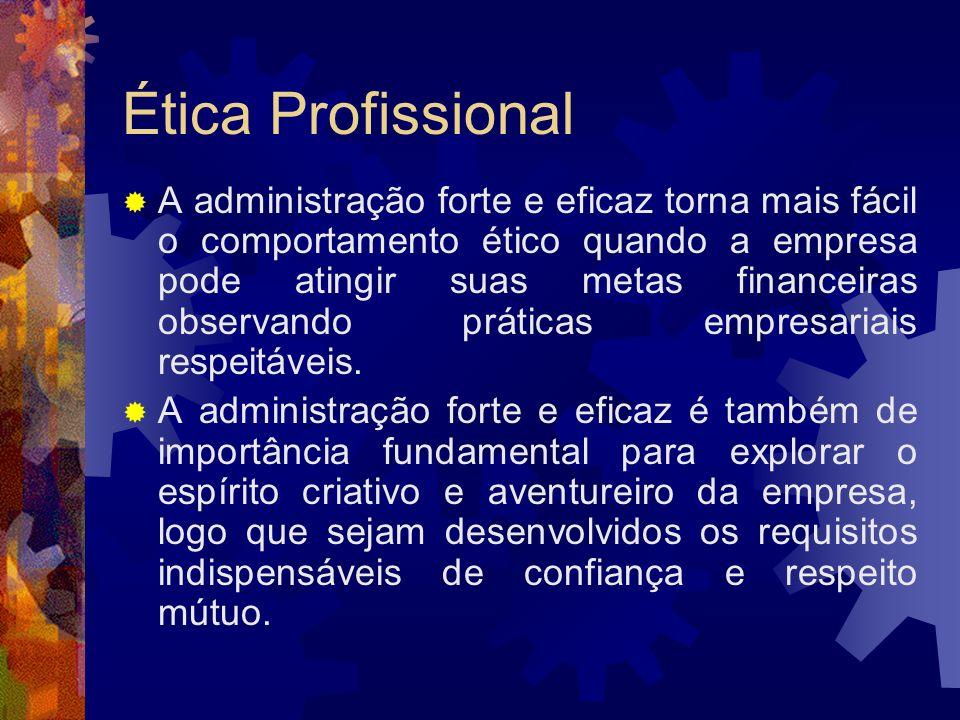 Ética Profissional A administração forte e eficaz torna mais fácil o comportamento ético quando a empresa pode atingir suas metas financeiras observan