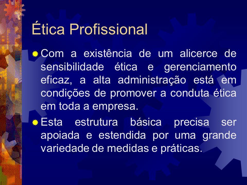 Ética Profissional Com a existência de um alicerce de sensibilidade ética e gerenciamento eficaz, a alta administração está em condições de promover a