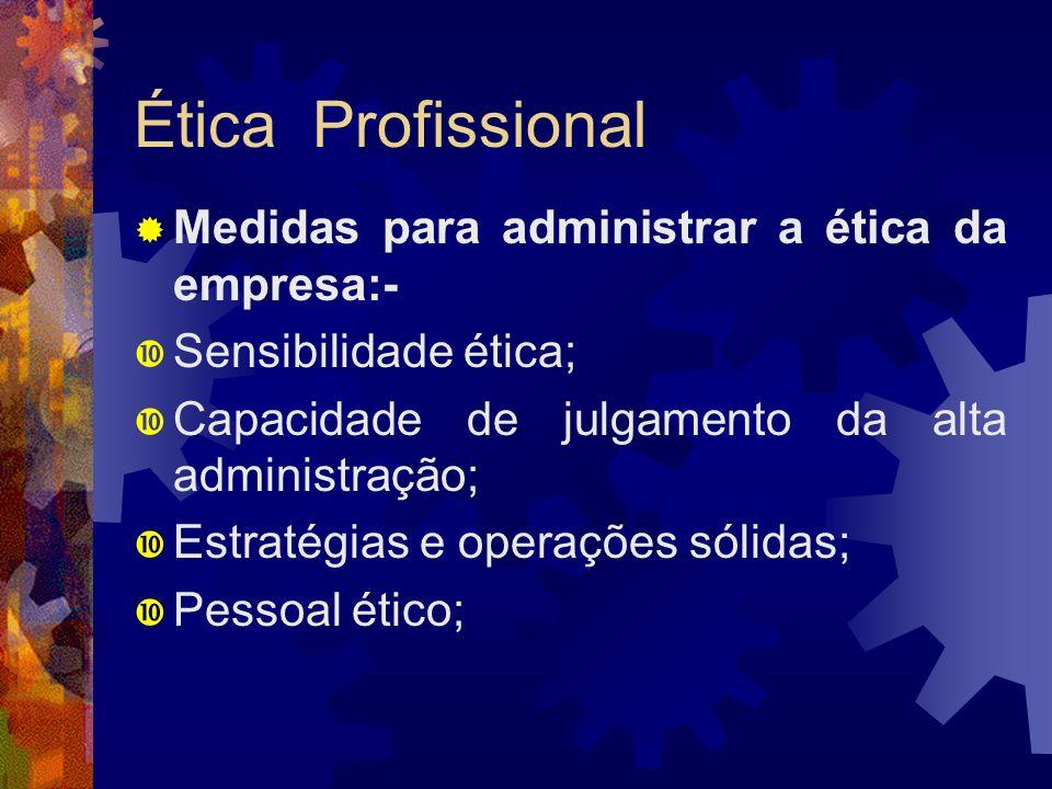 Ética Profissional Medidas para administrar a ética da empresa:- Sensibilidade ética; Capacidade de julgamento da alta administração; Estratégias e op