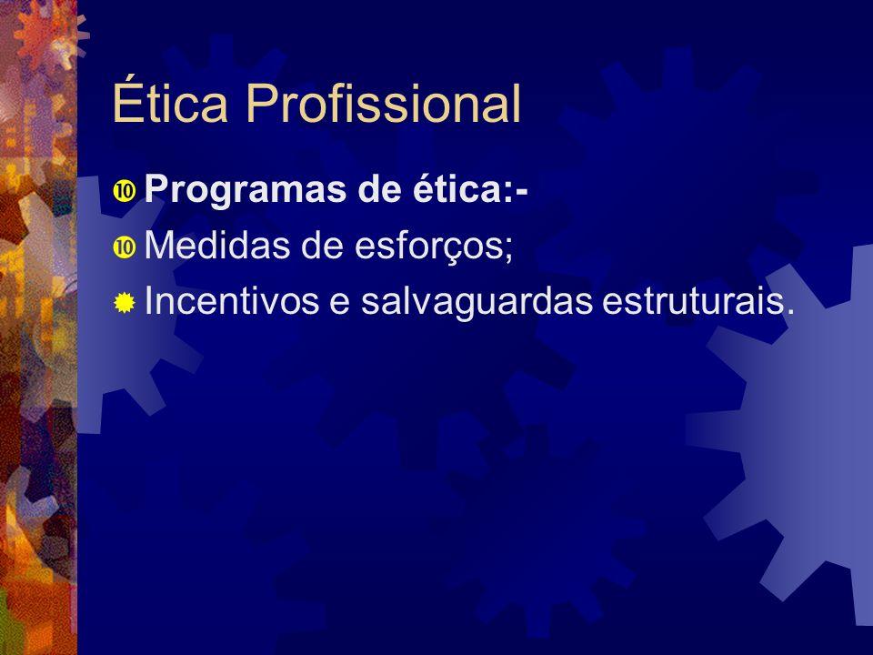 Ética Profissional Programas de ética:- Medidas de esforços; Incentivos e salvaguardas estruturais.