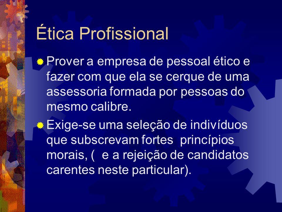 Ética Profissional Prover a empresa de pessoal ético e fazer com que ela se cerque de uma assessoria formada por pessoas do mesmo calibre. Exige-se um