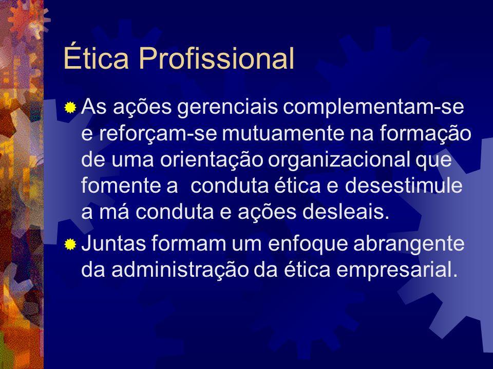 Ética Profissional As ações gerenciais complementam-se e reforçam-se mutuamente na formação de uma orientação organizacional que fomente a conduta éti