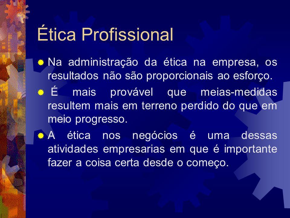 Ética Profissional Na administração da ética na empresa, os resultados não são proporcionais ao esforço. É mais provável que meias-medidas resultem ma
