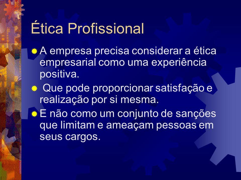 Ética Profissional A empresa precisa considerar a ética empresarial como uma experiência positiva. Que pode proporcionar satisfação e realização por s