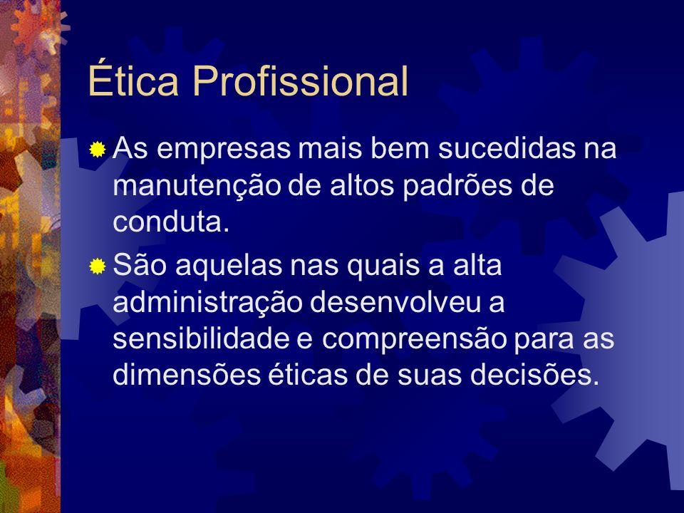 Ética Profissional As empresas mais bem sucedidas na manutenção de altos padrões de conduta. São aquelas nas quais a alta administração desenvolveu a