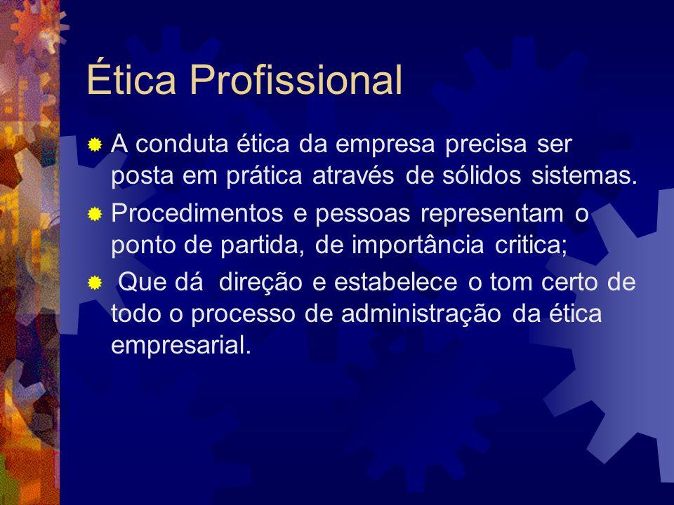 Ética Profissional A conduta ética da empresa precisa ser posta em prática através de sólidos sistemas. Procedimentos e pessoas representam o ponto de