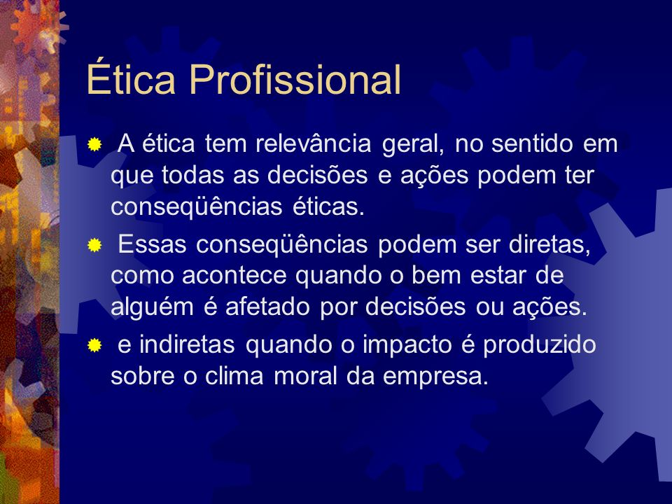 Ética Profissional A ética tem relevância geral, no sentido em que todas as decisões e ações podem ter conseqüências éticas. Essas conseqüências podem