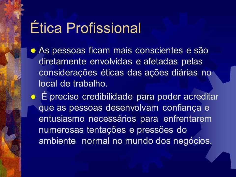 Ética Profissional As pessoas ficam mais conscientes e são diretamente envolvidas e afetadas pelas considerações éticas das ações diárias no local de