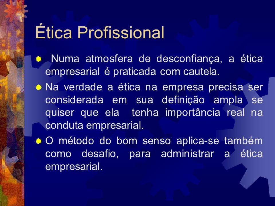 Ética Profissional Numa atmosfera de desconfiança, a ética empresarial é praticada com cautela. Na verdade a ética na empresa precisa ser considerada