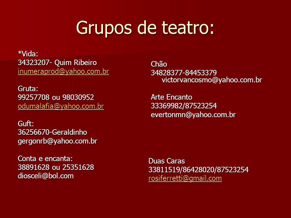Grupos de teatro: *Vida: 34323207- Quim Ribeiro inumeraprod@yahoo.com.br Gruta: 99257708 ou 98030952 odumalafia@yahoo.com.br Guft:36256670-Geraldinhog