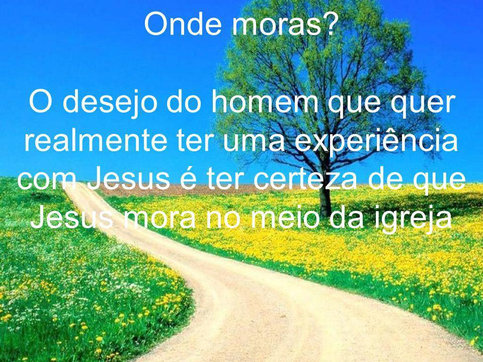 Onde moras? O desejo do homem que quer realmente ter uma experiência com Jesus é ter certeza de que Jesus mora no meio da igreja