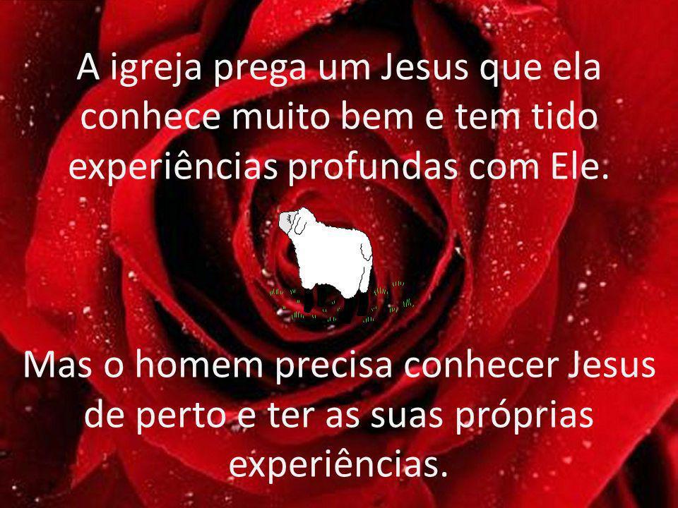 A igreja prega um Jesus que ela conhece muito bem e tem tido experiências profundas com Ele. Mas o homem precisa conhecer Jesus de perto e ter as suas
