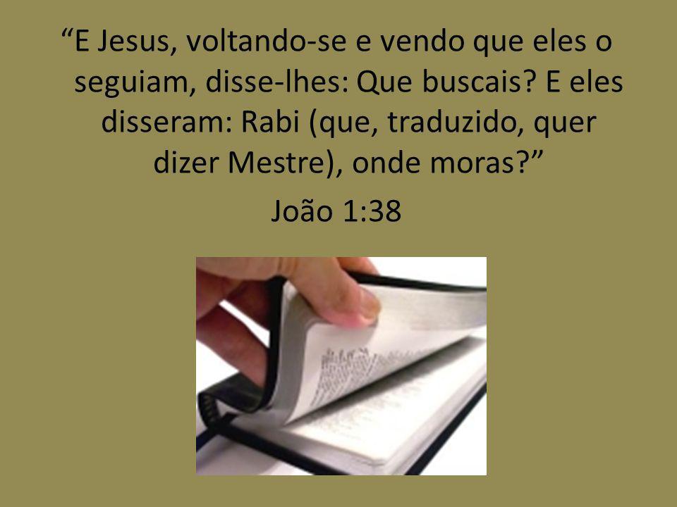 E Jesus, voltando-se e vendo que eles o seguiam, disse-lhes: Que buscais? E eles disseram: Rabi (que, traduzido, quer dizer Mestre), onde moras? João
