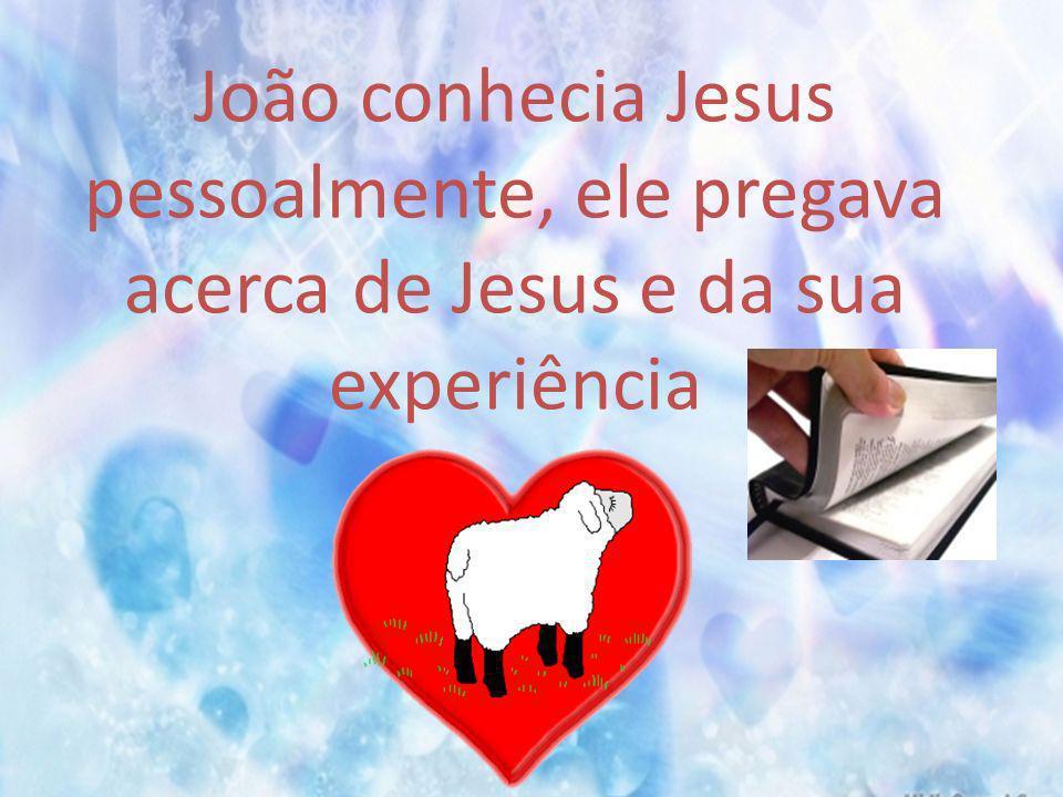 João conhecia Jesus pessoalmente, ele pregava acerca de Jesus e da sua experiência