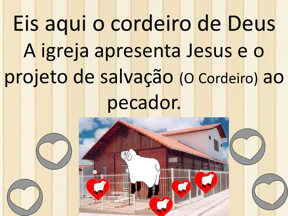 Eis aqui o cordeiro de Deus A igreja apresenta Jesus e o projeto de salvação (O Cordeiro) ao pecador.