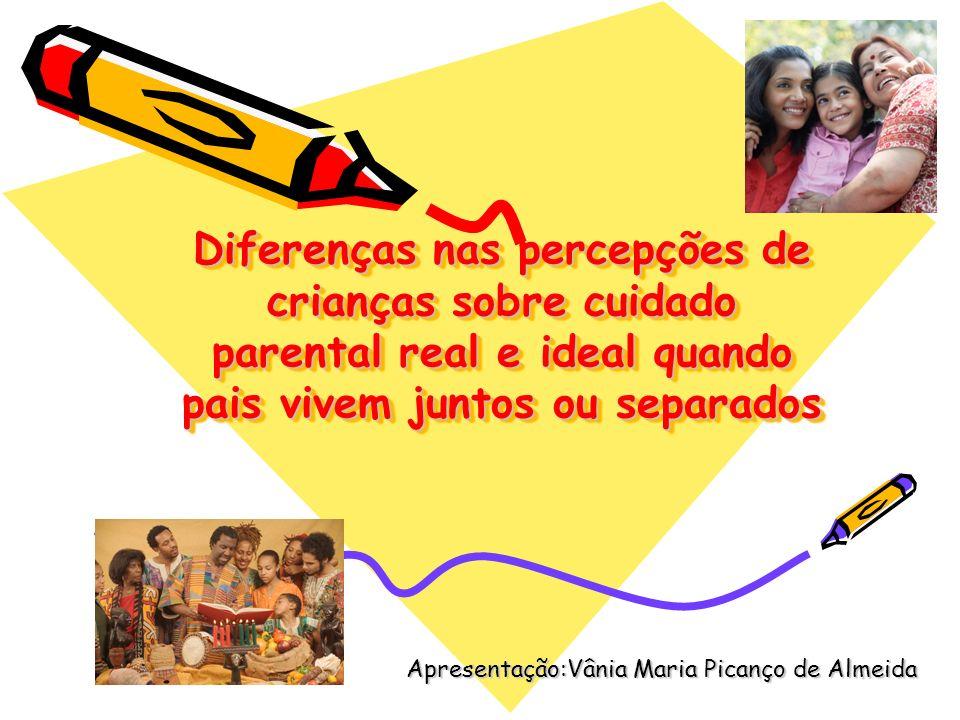Diferenças nas percepções de crianças sobre cuidado parental real e ideal quando pais vivem juntos ou separados Apresentação:Vânia Maria Picanço de Al