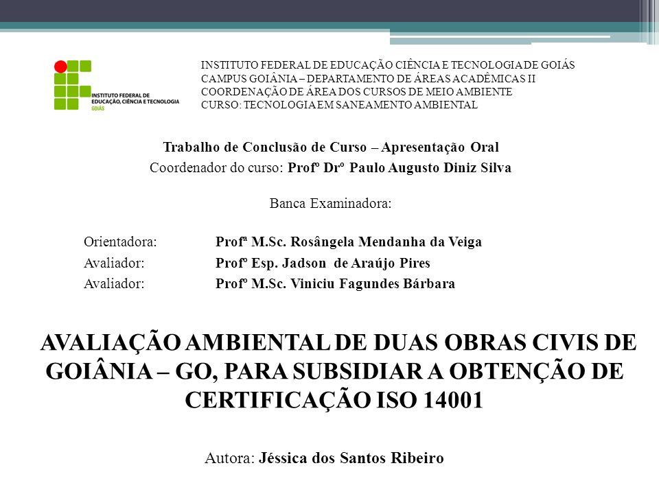 AVALIAÇÃO AMBIENTAL DE DUAS OBRAS CIVIS DE GOIÂNIA – GO, PARA SUBSIDIAR A OBTENÇÃO DE CERTIFICAÇÃO ISO 14001 Trabalho de Conclusão de Curso – Apresent