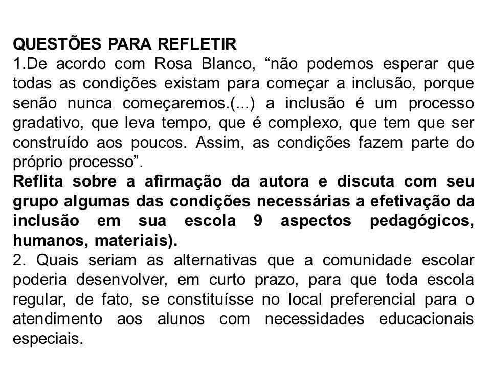QUESTÕES PARA REFLETIR 1.De acordo com Rosa Blanco, não podemos esperar que todas as condições existam para começar a inclusão, porque senão nunca com