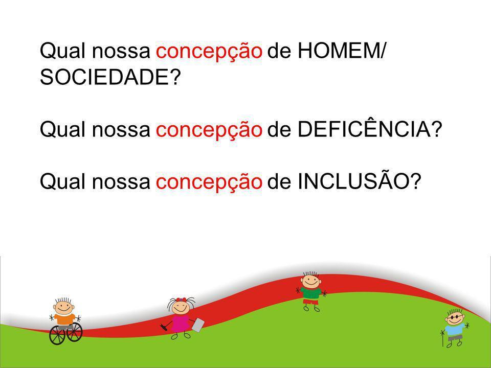 Qual nossa concepção de HOMEM/ SOCIEDADE? Qual nossa concepção de DEFICÊNCIA? Qual nossa concepção de INCLUSÃO?