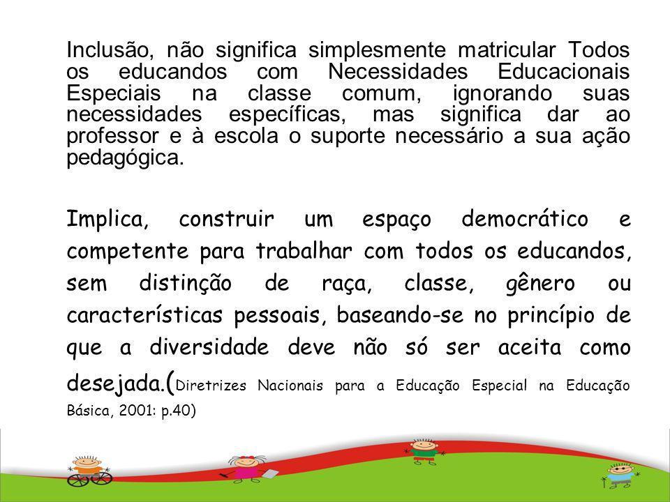 Inclusão, não significa simplesmente matricular Todos os educandos com Necessidades Educacionais Especiais na classe comum, ignorando suas necessidade