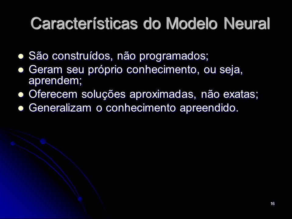 16 São construídos, não programados; São construídos, não programados; Geram seu próprio conhecimento, ou seja, aprendem; Geram seu próprio conhecimen