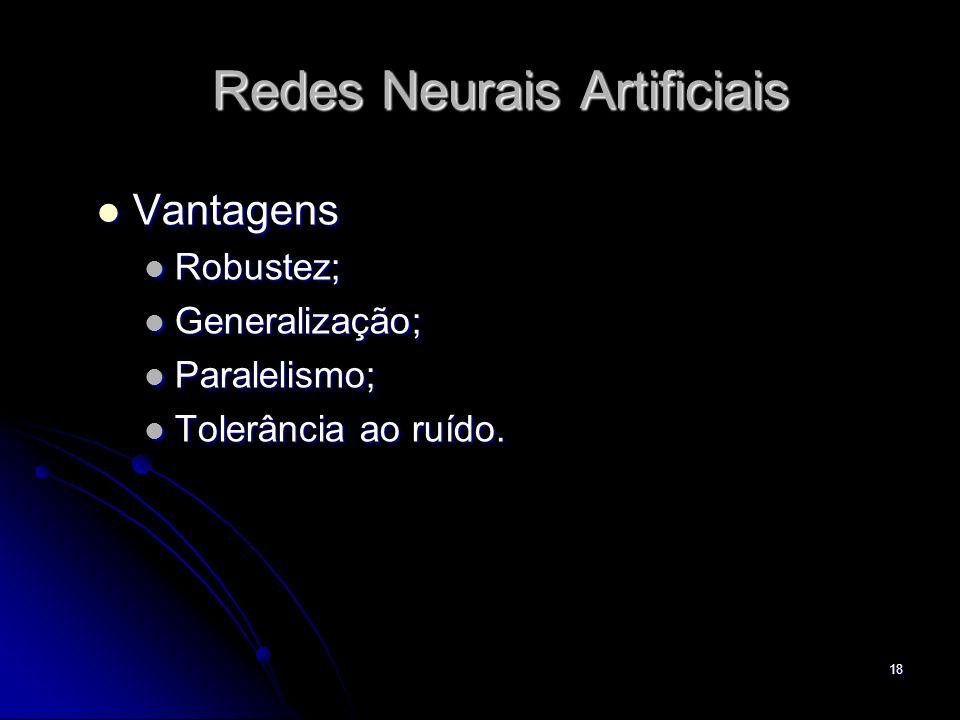 18 Redes Neurais Artificiais Vantagens Vantagens Robustez; Robustez; Generalização; Generalização; Paralelismo; Paralelismo; Tolerância ao ruído. Tole