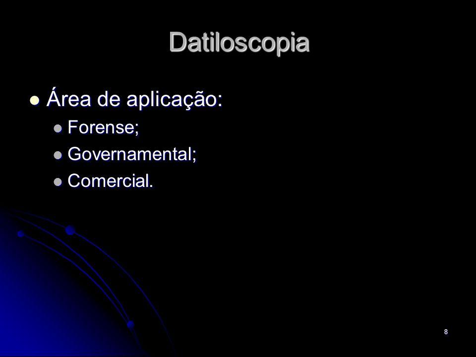 8 Datiloscopia Área de aplicação: Área de aplicação: Forense; Forense; Governamental; Governamental; Comercial. Comercial.